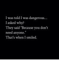 "Why, They, and You: I was told I was dangerous.  I asked why?  They said ""Because you don't  need anyone.""  That's when I smiled."