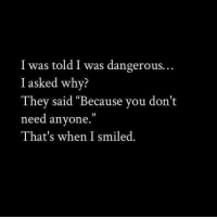 "Why, They, and You: I was told I was dangerous.  I asked why?  They said ""Because you don't  need anyone.""  That's when I smiled.  03"