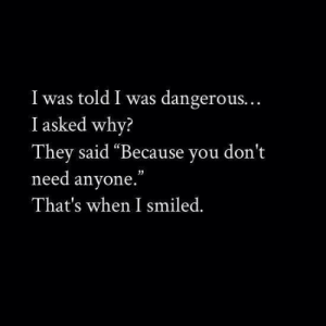 "they said: I was told I was dangerous.  I asked why?  They said ""Because you don't  need anyone.""  That's when I smiled."