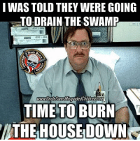 Burn it all down 🔥🔥🔥: I WAS TOLD THEY WERE GOING  TO DRAIN THE SWAMP  4210 MORA  WWW UnclesamSMISquided hildren Conn  TIME TO BURN  THE HOUSE DOWN Burn it all down 🔥🔥🔥