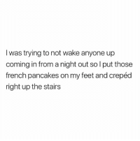 Fuck, British, and French: I was trying to not wake anyone up  coming in from a night out so l put those  french pancakes on my feet and crepéd  right up the stairs Fuck sake😂