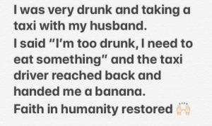 """Drunk, Banana, and Heroes: I was very drunk and taking a  taxi with my husband.  Isaid """"I'm too drunk, I need to  eat something"""" and the taxi  driver reached back and  handed me a banana.  Faith in humanity restored Not all heroes wear capes"""