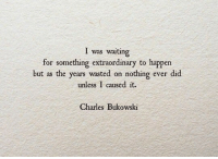 Waiting..., Charles Bukowski, and Bukowski: I was waiting  for something extraordinary to happen  but as the years wasted on nothing ever did  unless I caused it.  Charles Bukowski