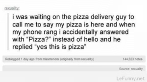 "Funny, Hello, and Phone: i was waiting on the pizza delivery guy to  call me to say my pizza is here and when  my phone rang i accidentally answered  with ""Pizza?"" instead of hello and he  replied ""yes this is pizza""  Reblogged 1 day ago from missmonomi (originaly from rexuality)  144,623 notes  Source: rexuality  LeFunny.net This is pizza – funny phone answer"