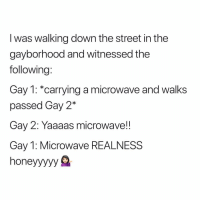 Love the gayborhood (twitter | urdadssidepiece): I was walking down the street in the  gayborhood and witnessed the  following:  Gay 1: *carrying a microwave and walks  passed Gay 2*  Gay 2: Yaaaas microwave!!  Gay 1: Microwave REALNESS  honeyyyyy S Love the gayborhood (twitter | urdadssidepiece)