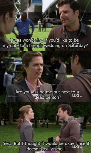 Friends, Smell, and Date: I was wondering if you'd like to be  my date to a friends wedding on Saturday?  Are you asking me out next to a  dead person?  WnODE  HD  Yes.. But I thought it would be okay, since it  doesn't really smell. .