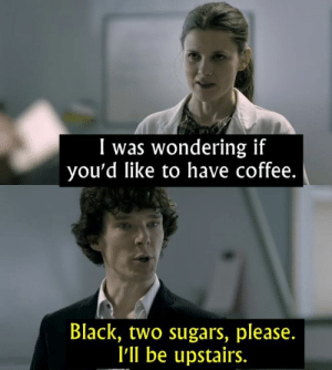 - Sherlock   IG: Instagram.com/thebestmovielinesofficial: I was wondering if  you'd like to have coffee.  Black, two sugars, please.  l'll be upstairs. - Sherlock   IG: Instagram.com/thebestmovielinesofficial