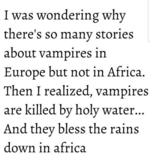 Down in Africa: I was wondering why  there's so manv stories  about vampires in  Europe but not in Africa.  Then I realized, vampires  are killed bv holy water..  And they bless the rains  down in africa Down in Africa