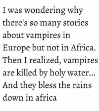 laughoutloud-club:  Against vampires, there's nothing that a hundred men or more could ever do: I was wondering why  there's so many stories  about vampires in  Europe but not in Africa.  Then I realized, vampires  are killed by holy water...  And they bless the rains  down in africa laughoutloud-club:  Against vampires, there's nothing that a hundred men or more could ever do