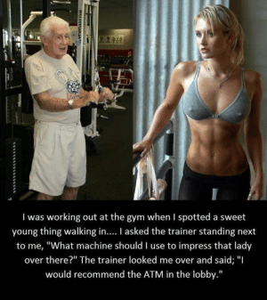 "Gym, Money, and Sex: I was working out at the gym when I spotted a sweet  young thing walking in.... I asked the trainer standing next  to me, ""What machine should I use to impress that lady  over there?"" The trainer looked me over and said; ""I  would recommend the ATM in the lobby.""  SUJITUAM Money = sex"