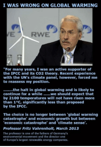 "Energy, Global Warming, and Memes: I WAS WRONG ON GLOBAL WARMING  ""For many years, I was an active supporter of  the IPCC and its CO2 theory. Recent experience  with the UN's climate panel, however, forced me  to reassess my position.  ........the halt in global warming and is likely to  continue for a while ......we should expect that  by 2100 temperatures will not have risen more  than 1°C, significantly less than proposed  by the IPCC.  The choice is no longer between ""global warming  catastrophe"" and economic growth but between  'economic catastrophe' and 'climate sense.  Professor Fritz Vahrenholt, March 2013  The professor is one of the fathers of Germany's  environmental movement and the director one  of Europe's largest renewable energy companies. Consider this:"