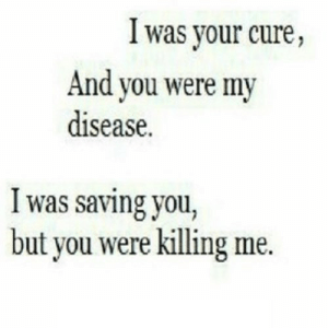 Net, Cure, and You: I was your cure,  And you were my  disease.  I was saving you,  but you were killing me. https://iglovequotes.net/
