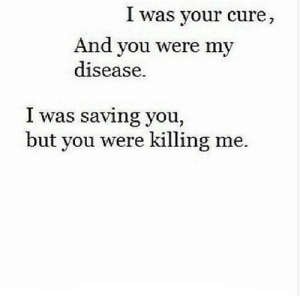https://iglovequotes.net/: I was your cure,  And you were my  disease.  I was saving you,  but you were killing me. https://iglovequotes.net/