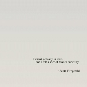 Love, Scott, and Tender: I wasn't actually in love,  but I felt a sort of tender curiosity  - Scott Fitzgerald