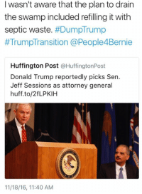 Smdh: I wasn't aware that the plan to drain  the swamp included refilling itwith  septic waste  HDumpTrump  TrumpTransition @People4Bernie  Huffington Post  @Huffington Post  Donald Trump reportedly picks Sen.  Jeff Sessions as attorney general  huff.to/2fLPKIH  11/18/16, 11:40 AM Smdh