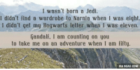Dank, 🤖, and Narnia: I wasn't born a Jedi.  I didn't find a wardrobe to Narnia when I was eight.  I didn't get my Hogwarts letter when I was eleven.  Gandalf, I am counting on you  to take me on an adventure when I am fifty  VIA 9GAG.COM Dream on, my friend. http://9gag.com/gag/aEGxRXM?ref=fbp