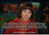Movie, Power, and Passionate: I wasn't even supposed to be in the movie. When filiming started, the  director realized that they had forgotten to cast anyone to play Velma  Shaggy, feeling so incredibly passionate about the proiect, used 4.35% of  his immense power to literally will me into existence. He created me JUST  to play velma  owe Lord Shaggy my very existence.