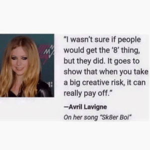 "True, Tumblr, and Blog: ""I wasn't sure if people  would get the '8'thing,  but they did. It goes to  show that when you take  a big creative risk, it can  really pay off.""  -Avril Lavigne  On her song ""Sk8er Boi"" maurypovichofficial:  surprisebitch: this is the true definition of ""risk-taking""  Melissa could never"
