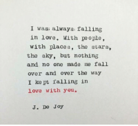 fall over: I wass always falling  in love. With people,  with places, the stars,  the sky, but nothing  and no one made me fall  over and over the way  I kept falling in  love with you,  J. De Joy