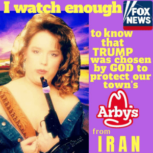 Arby's > Iran: I watch enoughFox  NEWS  to know  that  TRUMP  was chosen  by GOD to  protect our  town's  Arbys  from  IRAN Arby's > Iran