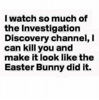 #jussayin: I watch so much of  the Investigation  Discovery channel,  can kill you and  make it look like the  Easter Bunny did it. #jussayin