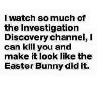 I swear on my life I could this all I watch: I watch so much of  the Investigation  Discovery channel, I  can kill you and  make it look like the  Easter Bunny did it. I swear on my life I could this all I watch