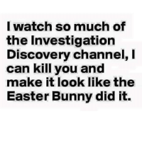 investigation discovery: I watch so much of  the Investigation  Discovery channel, I  can kill you and  make it look like the  Easter Bunny did it.