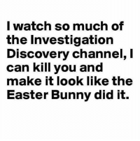 Between ID channel and first 48 I could probably kill 32 people and make it look like the lead detective did it ~ Laura: I watch so much of  the Investigation  Discovery channel, l  can kill you and  make it look like the  Easter Bunny did it. Between ID channel and first 48 I could probably kill 32 people and make it look like the lead detective did it ~ Laura