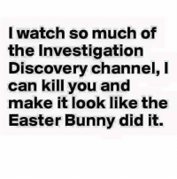 investigation discovery: I watch so much of  the Investigation  Discovery channel, l  can kill you and  make it look like the  Easter Bunny did it.