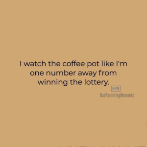 Lottery, Coffee, and Watch: I watch the coffee pot like I'm  one number away from  winning the lottery.  BPM  BadParentingMoments