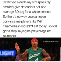 Dude, Smh, and Today: I watched a dude my size (possibly  smaller) give defenders hell and  average 30ppg for a whole season.  So there's no way you can ever  convince me players like Wilt  Chamerbalin wouldn't eat today. so y'all  gotta stop saying he played against  plumbers  @TheNBANeverStops  LIGHT People really try to completely take away the accomplishments of players like Wilt and Bill Russell smh - - @TheNBANeverStops 👈🏼🏀🔥