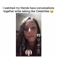 Friends, Memes, and Celebrities: I watched my friends have conversations  together while talking like Celebrities *  13  Share RT @joanne_starcher: I watched my friends have conversations while talking like Celebrities 😂 https://t.co/OIEWf5JEFK