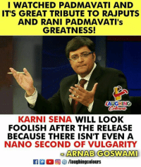 Indianpeoplefacebook, Arnab Goswami, and Will: I WATCHED PADMAVATI AND  IT'S GREAT TRIBUTE TO RAJPUTS  AND RANI PADMAVATI's  GREATNESS!  AUGHING  KARNI SENA WILL LOOK  FOOLISH AFTER THE RELEASE  BECAUSE THERE ISN'T EVEN A  NANO SECOND OF VULGARITY  ARNAB GOSWAMI