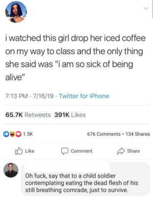 """Dropping your coffee sucks, but being a child soldier is worse.: i watched this girl drop her iced coffee  on my way to class and the only thing  she said was """"i am so sick of being  alive""""  7:13 PM 7/16/19 Twitter for iPhone  65.7K Retweets 391K Likes  676 Comments 134 Shares  1.5K  Like  Share  Comment  Oh fuck, say that to a child soldier  contemplating eating the dead flesh of his  still breathing comrade, just to survive. Dropping your coffee sucks, but being a child soldier is worse."""