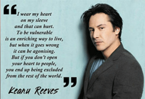 Conspiracy Keanu - Gallery | eBaum's World: I wear my heart  on my sleeve  and that can hurt.  To be vulnerable  is an enriching way to live,  but when it goes wrong  it can be agonising.  But if you don't open  your heart to people,  you end up being excluded  from the rest of the world.  Keanu Reeves Conspiracy Keanu - Gallery | eBaum's World