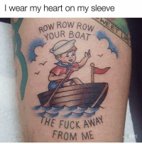 I Wear My Heart On My Sleeve: I wear my heart on my sleeve  OW ROW ROW  OUR BOAT  THE FUCK AWAY  FROM ME