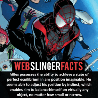 Memes, Spiderman, and Instinctive: i WEB  SLINGER  FACTS  Miles possesses the ability to achieve a state of  perfect equilibrium in any position imaginable. He  seems able to adjust his position by instinct, which  enables him to balance himself on virtually any  object, no matter how small or narrow. ▲▲ - Who you rather have the powers of Flash or Spider-Man? - My other IG accounts @factsofflash @yourpoketrivia @facts_of_heroes ⠀⠀⠀⠀⠀⠀⠀⠀⠀⠀⠀⠀⠀⠀⠀⠀⠀⠀⠀⠀⠀⠀⠀⠀⠀⠀⠀⠀⠀⠀⠀⠀⠀⠀⠀⠀ ⠀⠀----------------------- spiderman peterparker tomholland marvelfacts spidermanfacts webslingerfacts venom carnage avengers xmen justiceleague marvel homecoming tobeymaguire andrewgarfield ironman spiderman2099 civilwar auntmay like gwenstacy maryjane deadpool miguelohara hobgoblin milesmorales like4like