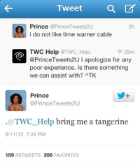Prince, Help, and Time: I weet  Prince@PrinceTweets2U  i do not like time warner cable  2h  25m  TWC Help @TWC_Help  @PrinceTweets2U I apologize for any  poor experience. Is there something  we can assist with? ATK  Prince  @PrinceTweets2U  @TWC_Help bring me a tangerine  8/11/13, 7:22 PM  189 RETWEETS 206 FAVORITES