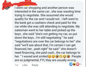 """Cashed it right in.: I went car shopping and another person was  interested in the same car, she was wasting time  trying to negotiate. She assumed she would  qualify for the car and I would not. I left went to  the bank got a cashiers check and paid for the  car while she was still attending to negotiate. My  salesman went to her table and picked up the  keys, she said """"she's not getting my car, so put  down the keys, I'm still negotiating"""" he said  """"negotiations are over the car belongs to her"""" she  said """"we'll see about that, I'm certain I can get  financed, her, yeah right"""" he said """" she doesn't  need financing, she paid cash, the car belongs to  her. """" I waved and smiled People  are so judgmental, FYI, they are usually wrong  31  1w  Like  Reply Cashed it right in."""