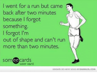 Round is a shape.: I went for a run but came  back after two minutes  because forgot  something.  l forgot l'm  out of shape and can't run  more than two minutes.  cards  user card.  GINGERS DO HAVE SOULS DAMNLOLCOM Round is a shape.