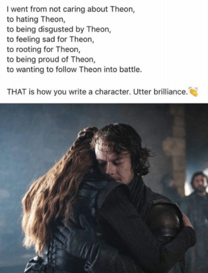 Disgusted: I went from not caring about Theon,  to hating Theon,  to being disgusted by Theon,  to feeling sad for Theon,  to rooting for Theon,  to being proud of Theon,  to wanting to follow Theon into battle.  THAT is how you write a character. Utter brilliance.