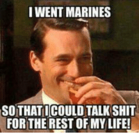 Life, Shit, and Marines: I WENT MARINES  SO THATICOULD TALK SHIT  FOR THE RESTOFMY LIFE!