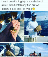 Dad, Weed, and Fish: I went on a fishing trip w my dad and  sister, didn't catch any fish but we  caught a 5 lb brick of weed