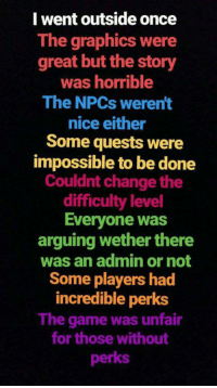 Memes, The Game, and Game: I went outside once  The graphics were  great but the story  was horrible  The NPCs weren't  nice either  Some quests were  impossible to be done  Couldnt change the  difficulty level  Everyone was  arguing wether there  was an admin or not  Some players had  incredible perks  The game was unfair  for those without  perks