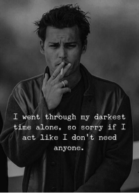 Sorry, Time, and Act: I went through my darkest  time a one, so sorry It !  act like I don't need  anyone.