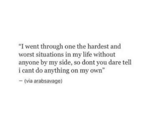 "Life, One, and Dare: ""I went through one the hardest and  worst situations in my life without  anyone by my side, so dont you dare tell  i cant do anything on my own'""  (via arabsavage)"