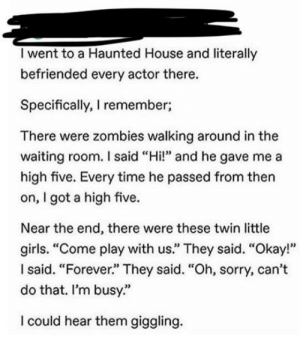 "Yup definitely: I went to a Haunted House and literally  befriended every actor there.  Specifically, I remember;  There were zombies walking around in the  waiting room. I said ""Hi!"" and he gave me a  high five. Every time he passed from then  on, I got a high five.  Near the end, there were these twin little  girls. ""Come play with us."" They said. ""Okay!""  Isaid. ""Forever."" They said. ""Oh, sorry, can't  do that. I'm busy.""  I could hear them giggling. Yup definitely"