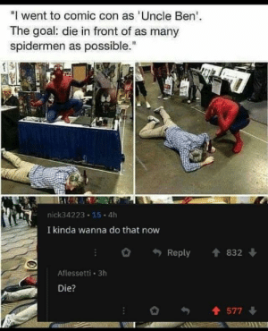 """MeIRL: """"I went to comic con as Uncle Ben  The goal: die in front of as many  spidermen as possible.""""  nick34223 15 4h  I kinda wanna do that now  Reply 832  Aflessetti 3h  Die?  577 MeIRL"""