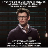 Memes, Party, and Ireland: I WENT TO DO SOME SHOWS IN IRELAND.  HAS ANYONE BEEN TO IRELAND?  TERRIBLE PLACE. TERRIBLE.  NOT EVEN A COUNTRY  REALLY. JUST A COUNTRY-SIZED  MEDIEVAL THEMED FRAT PARTY. Get ready for @thisisproblematic's Tuesday premiere with @moshekasher: Live in Oakland, tonight at 12a-11c.
