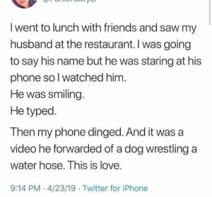 Friends, Iphone, and Love: I went to lunch with friends and saw my  husband at the restaurant. I was going  to say his name but he was staring at his  phone so I watched him.  He was smiling.  He typed.  Then my phone dinged. And it was a  video he forwarded of a dog wrestling a  water hose. This is love.  9:14 PM 4/23/19 Twitter for iPhone Just amazing via /r/wholesomememes http://bit.ly/2K4sfxc